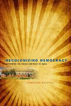 Decolonizing democracy : transforming the social contract in India