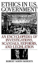 Ethics in U.S. Government : an encyclopedia of investigations, scandals, reforms, and legislation