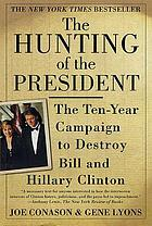 The hunting of the President : the ten-year campaign to destroy Bill and Hillary Clinton