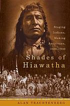Shades of Hiawatha : staging Indians, making Americans: 1880-1930