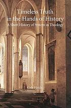 Timeless truth in the hands of history : a short history of system in theology