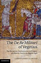 The De re militari of Vegetius : the reception, transmission and legacy of a Roman text in the Middle Ages