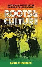 Roots and culture : cultural politics in the making of black Britain