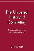 The universal history of computing : from the abacus to the quantum computer