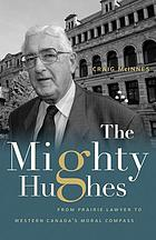 The Mighty Hughes : From Prairie Lawyer to Western Canada's Moral Compass.