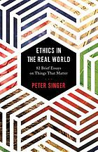 Ethics in the real world : 82 brief essays on things that matter ; with a new afterword by the author