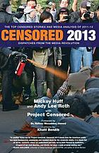 Censored 2013 : dispatches from the media revolution : the top censored stories and media analysis of 2011-2012