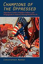 Champions of the oppressed? : superhero comics, popular culture, and propaganda in America during World War II