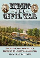 Ending the Civil War : the bloody year from Grant's promotion to Lincoln's assassination