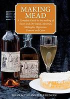 Making mead -- a complete guide to the making of sweet and dry mead, melomel, metheglin, hippocras, pyment and cyser,