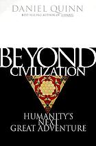 Beyond civilization : humanity's next great adventure