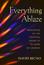 Everything ablaze : meditating on the mystical vision of Teilhard de Chardin