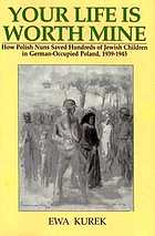 Your life is worth mine : how Polish nuns saved hundreds of Jewish children in German-occupied Poland, 1939-1945