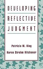 Developing reflective judgment : understanding and promoting intellectual growth and critical thinking in adolescents and adults