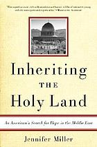 Inheriting the Holy Land : an American's search for hope in the Middle East