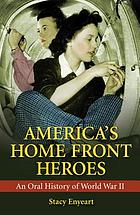America's home front heroes : an oral history of World War II