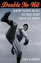 Double no-hit : Johnny Vander Meer's historic night under the lights