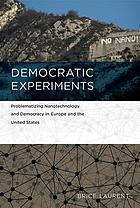 Democratic experiments : problematizing nanotechnology and democracy in Europe and the United States