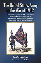 The United States Army in the War of 1812 : concise biographies of commanders and operational histories of regiments, with bibliographies of published and primary resources