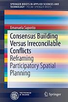 Consensus Building Versus Irreconcilable Conflicts : Reframing Participatory Spatial Planning.