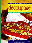 Absolute beginner's decoupage : the simple step-by-step guide to creating beautiful decoupage
