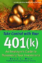 Take control with your 401(k) : an employee's guide to maximizing your investments