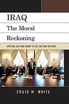 Iraq : the moral reckoning : applying just war theory to the 2003 war decision