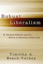 Robust liberalism : H. Richard Niebuhr and the ethics of American public life