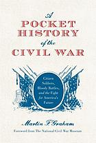 A pocket history of the Civil War : citizen soldiers, bloody battles, and the fight for America's future