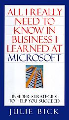 All I really need to know in business I learned at Microsoft : insider strategies to help you succeed