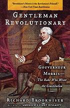 Gentleman revolutionary : Gouverneur Morris, the rake who wrote the Constitution