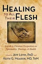 Healing to all their flesh : essays in spirituality, theology, and health