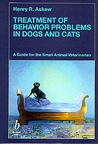 Treatment of behavior problems in dogs and cats : a guide for the small animal veterinarian