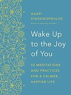 Wake up to the joy of you : 52 meditations and practices for a calmer, happier life
