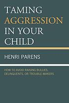 Taming Aggression in Your Child : How to Avoid Raising Bullies, Delinquents, or Trouble-Makers.