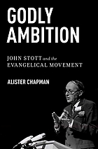 Godly ambition : John Stott and the Evangelical movement