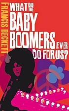 What did the baby boomers ever do for us? : why the children of the sixties lived the dream and failed the future