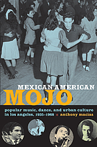 Mexican American mojo : popular music, dance, and urban culture in Los Angeles, 1935-1968