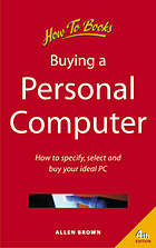 Buying a personal computer : how to specify, select and buy your ideal PC