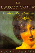 The unruly queen : the life of Queen Caroline
