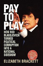 Pay to play : how Rod Blagojevich turned political corruption into a national sideshow