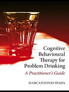 Cognitive behavioural therapy for problem drinking : a practitioner's guide
