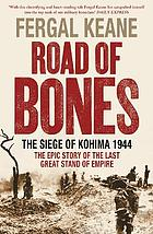 Road of bones : the siege of Kohima 1944 : the epic story of the last great stand of empire