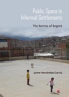 Public Space in Informal Settlements : the Barrios of Bogota