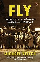 Fly : true stories of courage and adventure from the airmen of World War ll