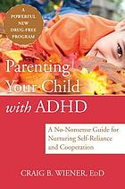 Parenting your child with ADHD : a no-nonsense guide for nurturing self-reliance and cooperation