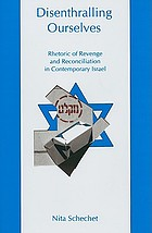 Disenthralling ourselves : rhetoric of revenge and reconciliation in contemporary Israel