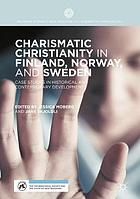 Charismatic Christianity in Finland, Norway, and Sweden : Case Studies in Historical and Contemporary Developments