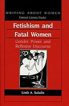 Fetishism and fatal women : gender, power, and reflexive discourse