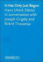 It has only just begun : Hans Ulrich Obrist in conversation with Joseph Grigely and Rirkrit Tiravanija.